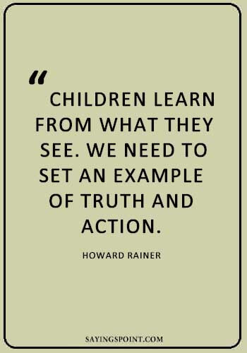 """""""Children learn from what they see. We need to set an example of truth and action."""" —Howard Rainer"""