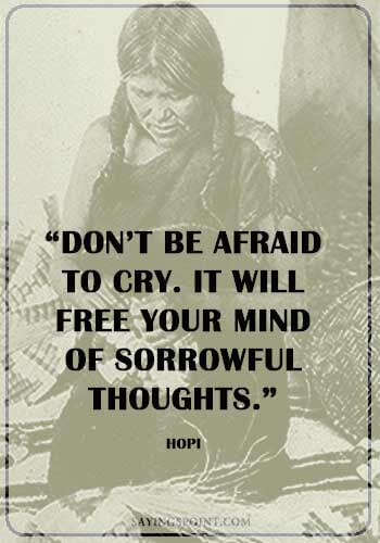 """""""Don't be afraid to cry. It will free your mind of sorrowful thoughts."""" —Hopi"""
