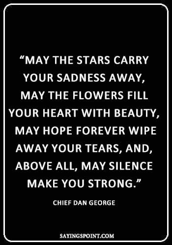 """""""May the stars carry your sadness away, May the flowers fill your heart with beauty, May hope forever wipe away your tears, and, above all, may silence make you strong.""""—Chief Dan George"""