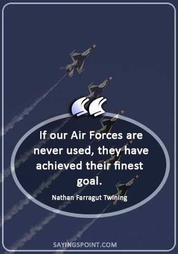 "Air Force Sayings -  ""If our Air Forces are never used, they have achieved their finest goal."" —Nathan Farragut Twining"