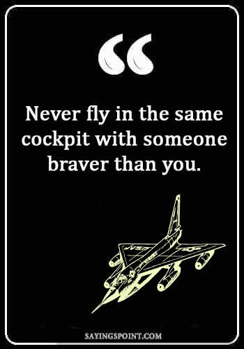 "air force sayings and quotes - ""Never fly in the same cockpit with someone braver than you."""