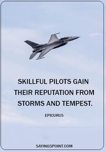 "Air Force Quotes - ""Skillful pilots gain their reputation from storms and tempest."" —Epicurus"