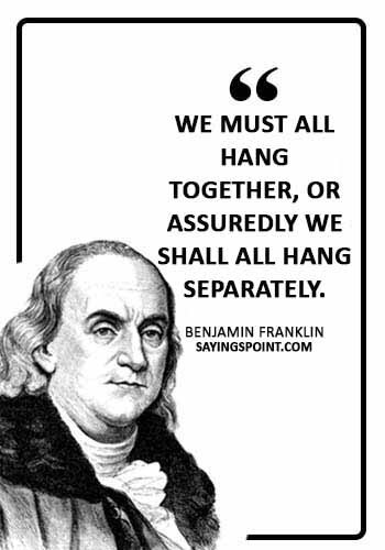 """American Revolution Sayings - """"We must all hang together, or assuredly we shall all hang separately."""" —Benjamin Franklin"""