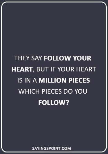 """broken heart quotes sayings - """"They say follow your heart, but if your heart is in a million pieces which pieces do you follow?"""
