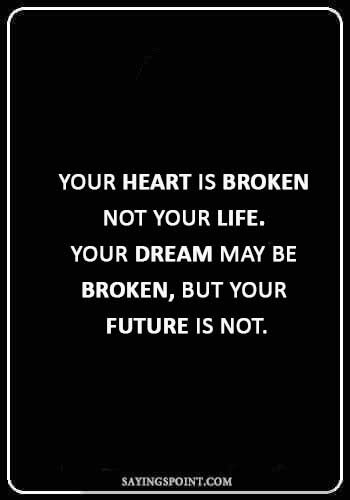"""broken heart quotes sayings - """"Your heart is broken – not your life. Your dream may be broken, but your future is not."""