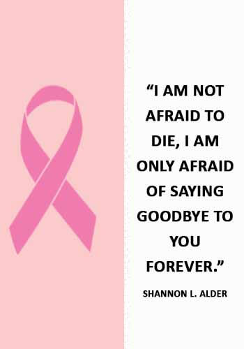 "Cancer Sayings -""I am not afraid to die, I am only afraid of saying goodbye to you forever."" —Shannon L. Alder"