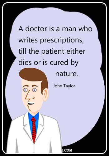 "Doctor Funny Quotes - A doctor is a man who writes prescriptions, till the patient either dies or is cured by nature."" —John Taylor"