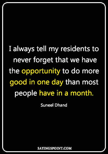 Doctor inspirational quotes - I always tell my residents to never forget that we have the opportunity to do more good in one day than most people have in a month.Suneel Dhand