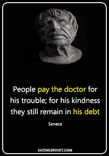 "Doctor Sayings - People pay the doctor for his trouble; for his kindness they still remain in his debt."" —Seneca"