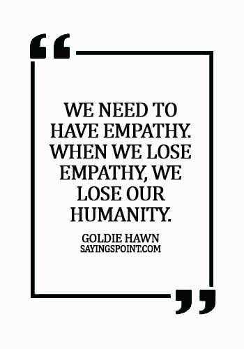 empathy sayings - We need to have empathy. When we lose empathy, we lose our humanity. - Goldie Hawn