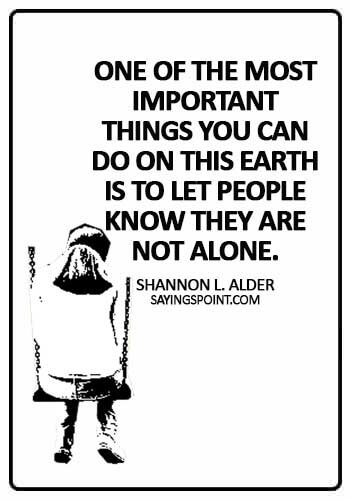 most powerful quotes about empathy - One of the most important things you can do on this earth is to let people know they are not alone. - Shannon L. Alder