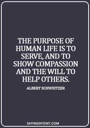 selective empathy quotes - The purpose of human life is to serve, and to show compassion and the will to help others. - Albert Schweitzer