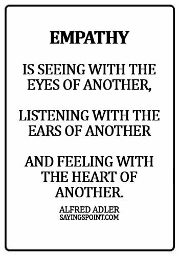 empathy sayings - Empathy is seeing with the eyes of another, listening with the ears of another and feeling with the heart of another. - Alfred Adler