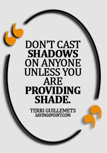 empathy sayings - Don't cast shadows on anyone unless you are providing shade. - Terri Guillemets