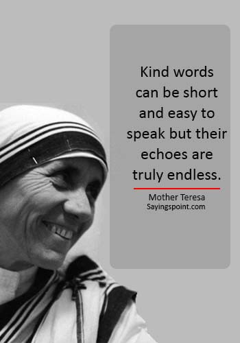 """Mother Teresa Quotes""""Kind words can be short and easy to speak but their echoes are truly endless."""" —Mother Teresa -"""