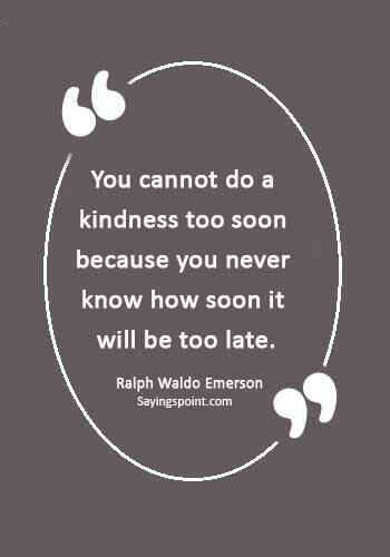 """choose kindness quotes - """"You cannot do a kindness too soon because you never know how soon it will be too late."""" —Ralph Waldo Emerson"""