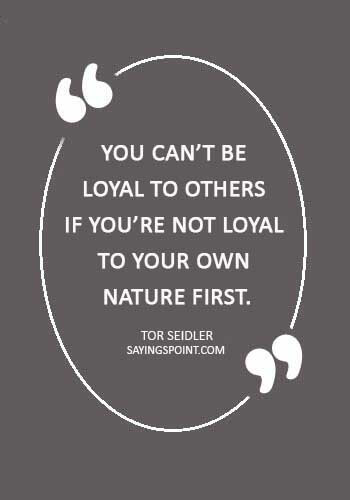 "Loyalty Sayings - ""You can't be loyal to others if you're not loyal to your own nature first."" —Tor Seidler"