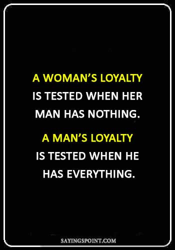 Loyalty Quotes - A woman's loyalty is tested when her man has nothing. A man's loyalty is tested when he has everything.