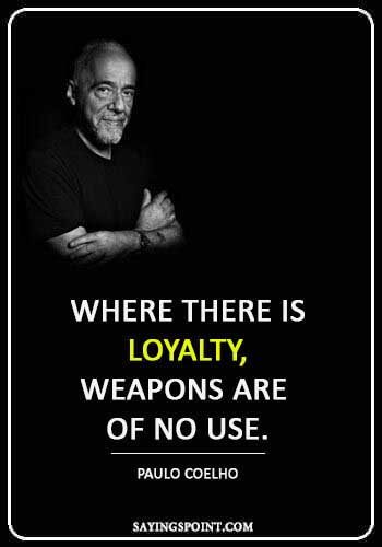 "Loyalty Quotes - ""Where there is loyalty, weapons are of no use."" —Paulo Coelho"