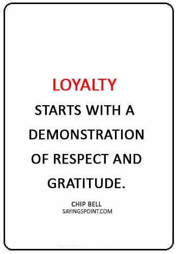 "Loyalty Quotes - ""Loyalty starts with a demonstration of respect and gratitude."" —Chip Bell"