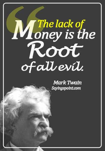 Money Sayings - The lack of money is the root of all evil.  - Mark Twain