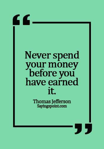 making money quotes - Never spend your money before you have earned it. -  Thomas Jefferson