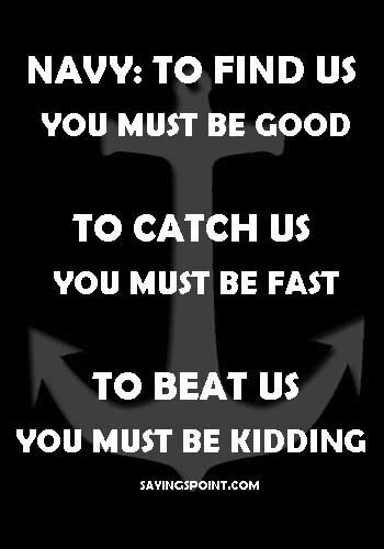 """Navy Quotes and Sayings - """"Navy: To find us, you must be good. To catch us, you must be fast. To beat us, you must be kidding."""" —Unknown"""