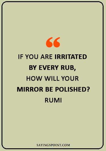 """rumi quotes on life - """"If you are irritated by every rub, how will your mirror be polished?"""" —Rumi"""