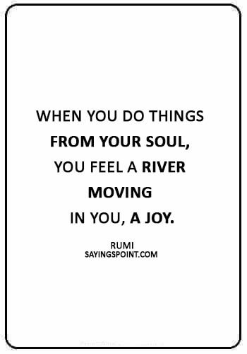 """rumi quotes images - """"When you do things from your soul, you feel a river moving in you, a joy."""" —Rumi"""