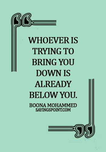 Smart Sayings - Whoever is trying to bring you down is already below you. - Boona Mohammed