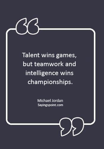 "Teamwork Sayings - ""Talent wins games, but teamwork and intelligence wins championships."" —Michael Jordan"