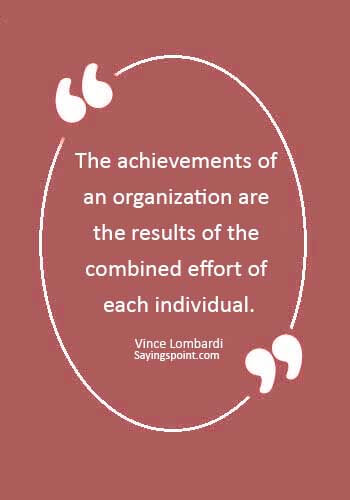 "teamwork quotes for the workplace - ""The achievements of an organization are the results of the combined effort of each individual."" —Vince Lombardi"