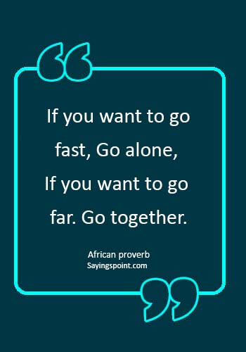 "Teamwork Sayings -  ""If you want to go fast, Go alone, If you want to go far. Go together."" —African proverb"