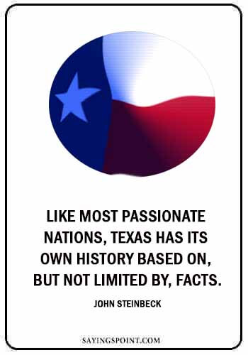 """texas sayings - """"Like most passionate nations, Texas has its own history based on, but not limited by, facts."""" —John Steinbeck"""