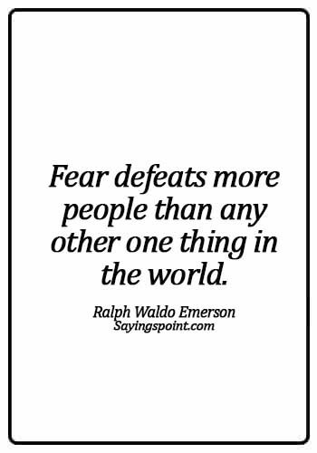 Fearless Sayings - Fear defeats more people than any other one thing in the world.Ralph Waldo Emerson