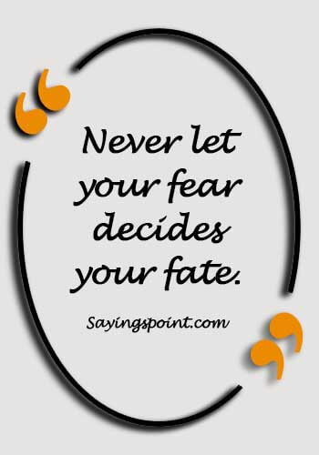 Fearless Sayings - Never let your fear decides your fate.