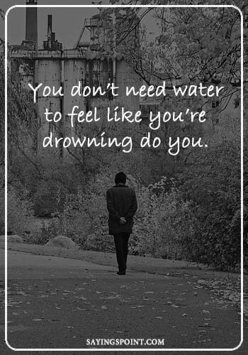 """Depression Questions - You don't need water to feel like you're drowning do you. """" —Unknown"""