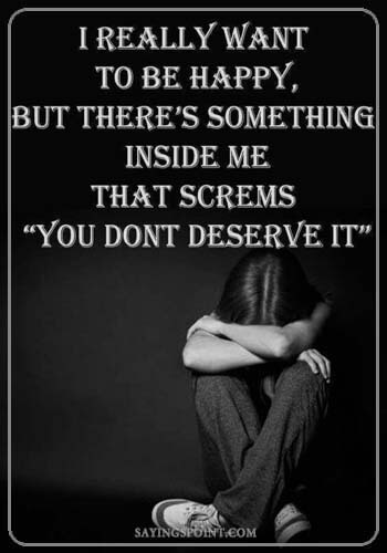 """Depression Quotes - I really want to be happy, but there's something inside me that screams """"You don't deserve it""""."""
