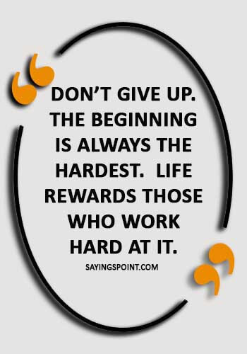 """fruit of hard work quotes - """"Don't give up. The beginning is always the hardest. Life rewards those who work hard at it."""""""