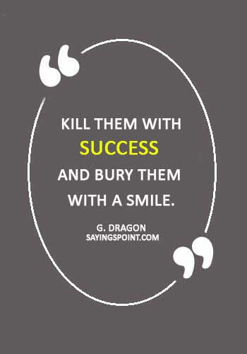 """Revenge Quotes -  """"Kill them with success and bury them with a smile."""" —G. Dragon"""