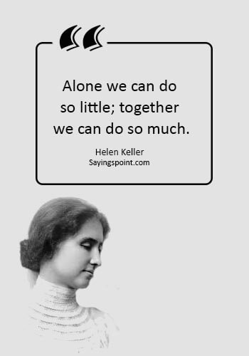 "TeamWork Quotes -  ""Alone we can do so little; together we can do so much."" —Helen Keller"
