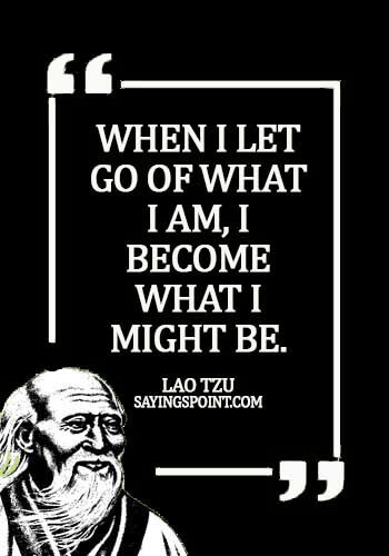 Lao Tzu Quotes - lao tzu quotes knowing yourself - When I let go of what I am, I become what I might be. - Lao Tzu