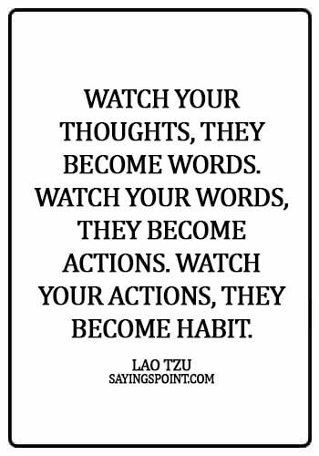 Lao Tzu Sayings - Watch your thoughts, they become words. Watch your words, they become actions. Watch your actions, they become habit. - Lao Tzu