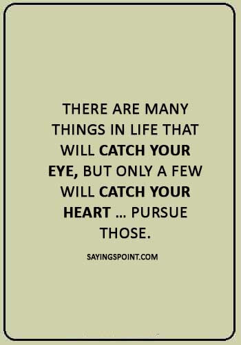 "inspirational love quotes - ""There are many things in life that will catch your eye, but only a few will catch your heart … pursue those."""