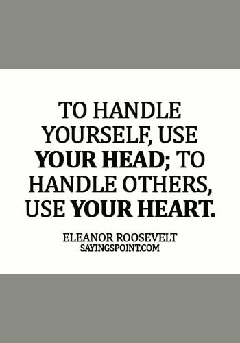 Quotes about Leadership - To handle yourself, use your head; to handle others, use your heart. -  Eleanor Roosevelt