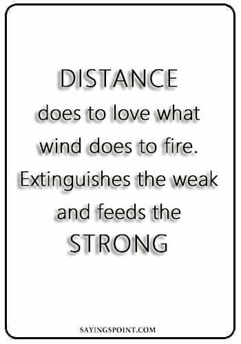 "Burn Sayings - ""Distance does to love what wind does to fire. Extinguishes the weak and feeds the strong."" —Unknown"