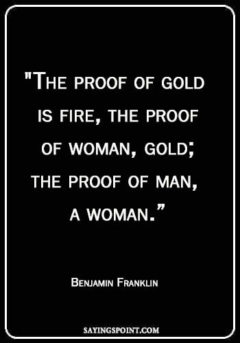 "sayings about fire - ""The proof of gold is fire, the proof of woman, gold; the proof of man, a woman."" —Benjamin Franklin"