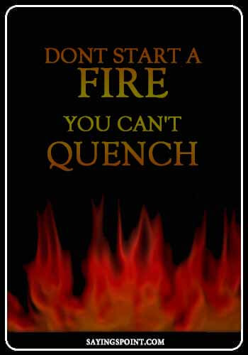 "Burn Sayings - ""Dont start a fire you can't quench."" —Unknown"