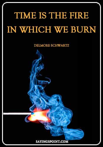 """Fire Quotes""""Time is the fire in which we burn."""" —Delmore Schwartz"""