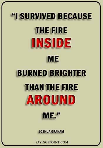 "survival sayings -""I survived because the fire inside me burned brighter than the fire around me."" —Joshua Graham"